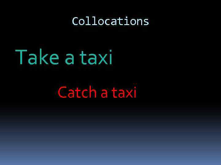 Collocations Take a taxi Catch a taxi
