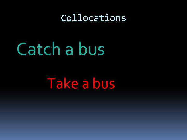 Collocations Catch a bus Take a bus
