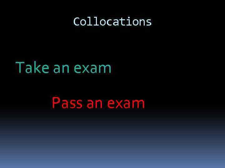 Collocations Take an exam Pass an exam