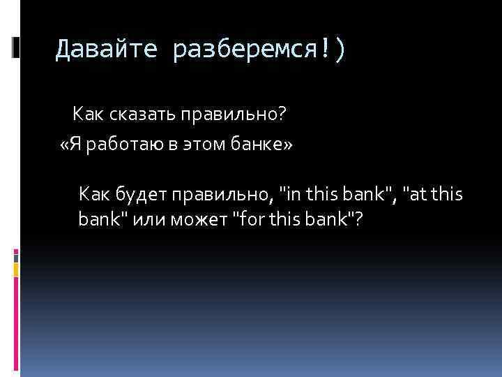 Давайте разберемся!) Как сказать правильно? «Я работаю в этом банке» Как будет правильно,