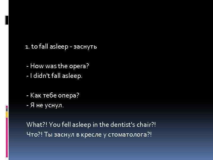 1. to fall asleep - заснуть - How was the opera? - I didn't