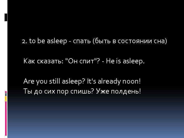 2. to be asleep - спать (быть в состоянии сна) Как сказать: