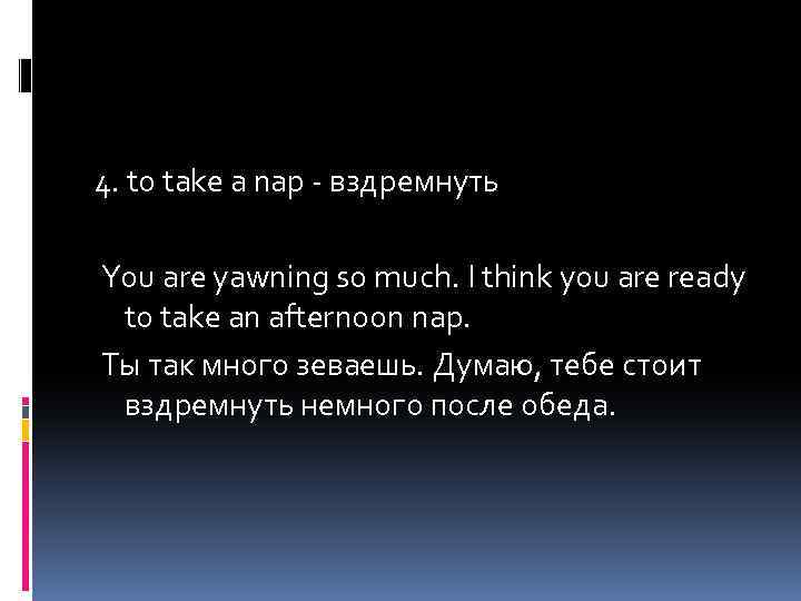 4. to take a nap - вздремнуть You are yawning so much. I think