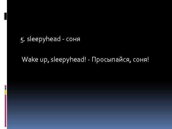 5. sleepyhead - соня Wake up, sleepyhead! - Просыпайся, соня!