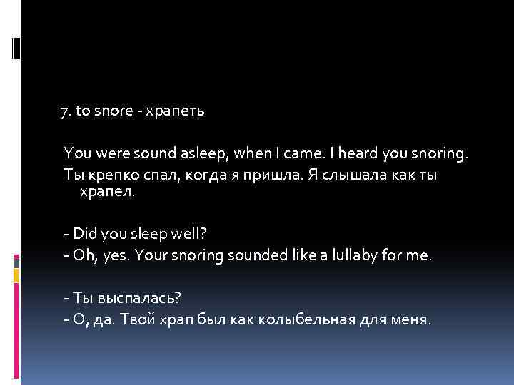7. to snore - храпеть You were sound asleep, when I came. I heard