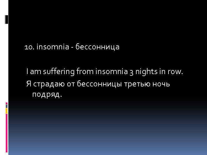 10. insomnia - бессонница I am suffering from insomnia 3 nights in row. Я