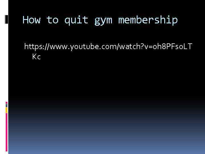 How to quit gym membership https: //www. youtube. com/watch? v=oh 8 PFs 0 LT