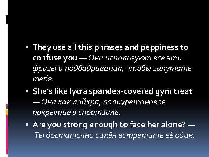 They use all this phrases and peppiness to confuse you — Они используют