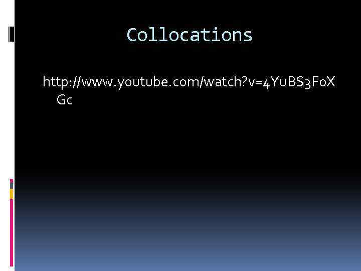 Collocations http: //www. youtube. com/watch? v=4 Yu. BS 3 F 0 X Gc