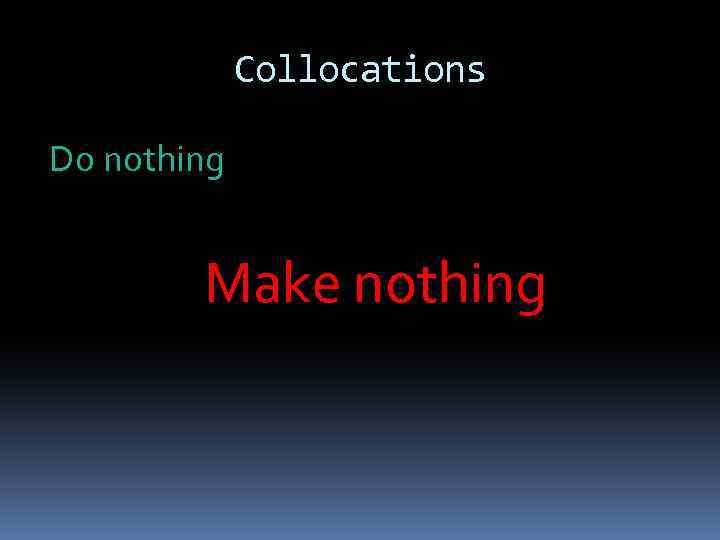 Collocations Do nothing Make nothing