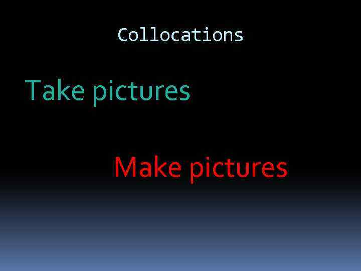 Collocations Take pictures Make pictures
