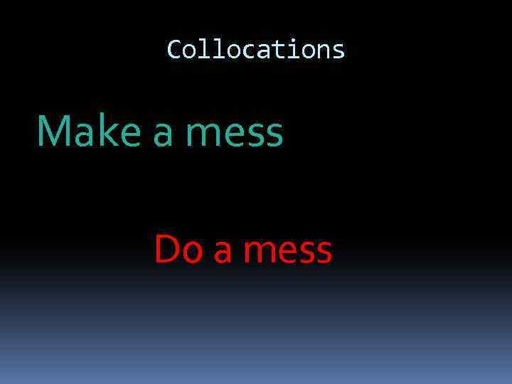 Collocations Make a mess Do a mess