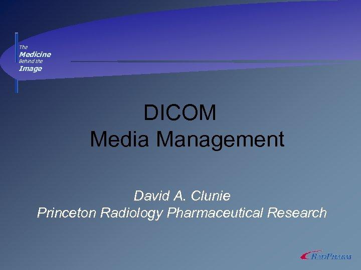 The Medicine Behind the Image DICOM Media Management David A. Clunie Princeton Radiology Pharmaceutical