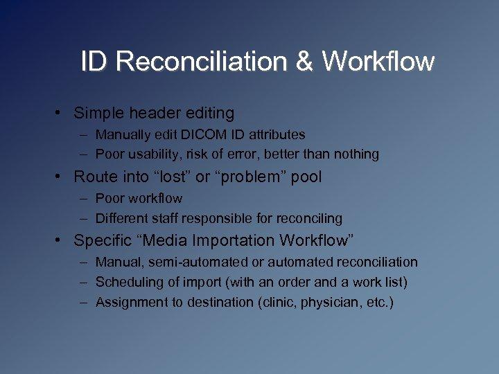 ID Reconciliation & Workflow • Simple header editing – Manually edit DICOM ID attributes