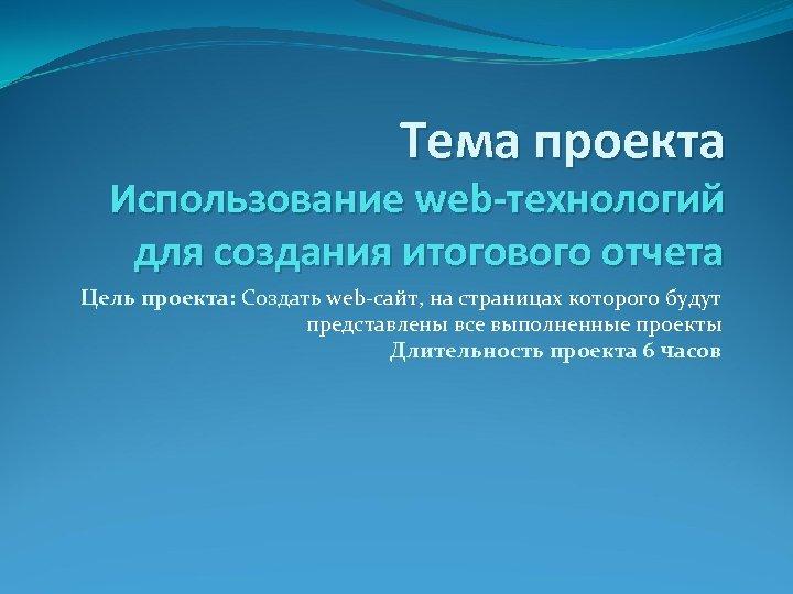 Тема проекта Использование web-технологий для создания итогового отчета Цель проекта: Создать web-сайт, на страницах