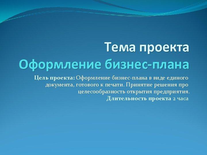 Тема проекта Оформление бизнес-плана Цель проекта: Оформление бизнес-плана в виде единого документа, готового к