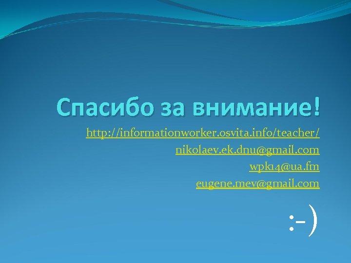 Спасибо за внимание! http: //informationworker. osvita. info/teacher/ nikolaev. ek. dnu@gmail. com wpk 14@ua. fm