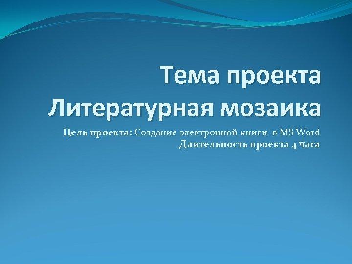 Тема проекта Литературная мозаика Цель проекта: Создание электронной книги в MS Word Длительность проекта