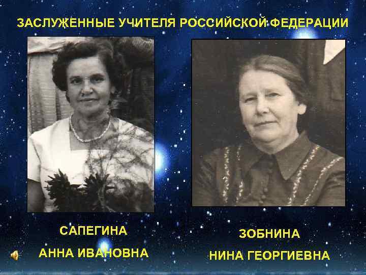 ЗАСЛУЖЕННЫЕ УЧИТЕЛЯ РОССИЙСКОЙ ФЕДЕРАЦИИ САПЕГИНА ЗОБНИНА АННА ИВАНОВНА НИНА ГЕОРГИЕВНА