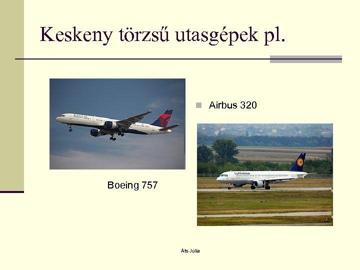 Keskeny törzsű utasgépek pl. n Airbus 320 Boeing 757 Áts Júlia