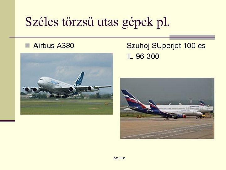 Széles törzsű utas gépek pl. n Airbus A 380 Szuhoj SUperjet 100 és IL-96