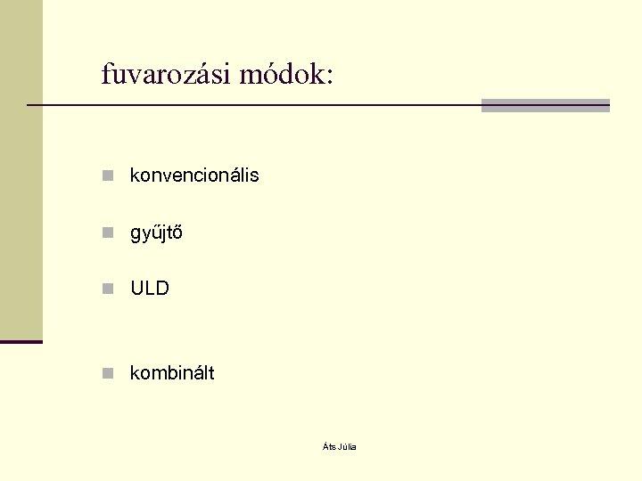 fuvarozási módok: n konvencionális n gyűjtő n ULD n kombinált Áts Júlia