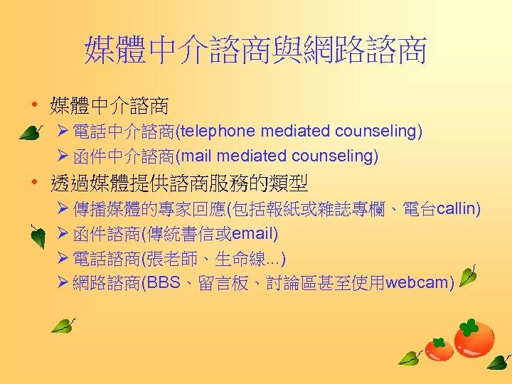 媒體中介諮商與網路諮商 • 媒體中介諮商 Ø 電話中介諮商(telephone mediated counseling) Ø 函件中介諮商(mail mediated counseling) • 透過媒體提供諮商服務的類型 Ø