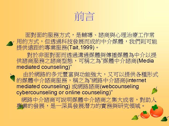 """前言   面對面的服務方式,是輔導、諮商與心理治療 作常 用的方式,但透過科技發展而成的中介媒體,我們則可能 提供遠距的專業服務(Tait, 1999)。    對於非面對面而透過溝通媒體與傳播媒體為中介以提 供諮商服務之諮商型態,可稱之為""""媒體中介諮商(Media mediated counseling)""""   由於網路的多元豐富與功能強大,又可以提供各種形式 的媒體中介諮商服務,稱之為""""網路中介諮商(internet mediated counseling)"""
