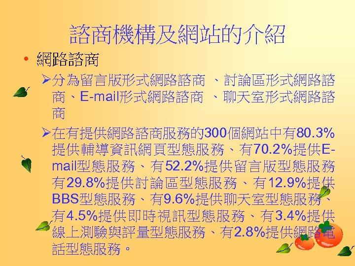 諮商機構及網站的介紹 • 網路諮商 Ø分為留言版形式網路諮商 、討論區形式網路諮 商、E-mail形式網路諮商 、聊天室形式網路諮 商 Ø在有提供網路諮商服務的300個網站中有80. 3% 提供輔導資訊網頁型態服務、有70. 2%提供Email型態服務、有52. 2%提供留言版型態服務 有29.