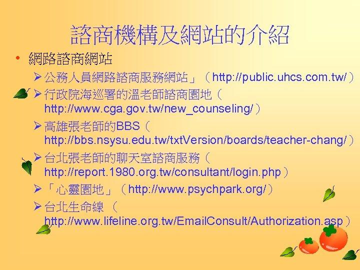 諮商機構及網站的介紹 • 網路諮商網站 Ø 公務人員網路諮商服務網站」(http: //public. uhcs. com. tw/) Ø 行政院海巡署的溫老師諮商園地( http: //www. cga.