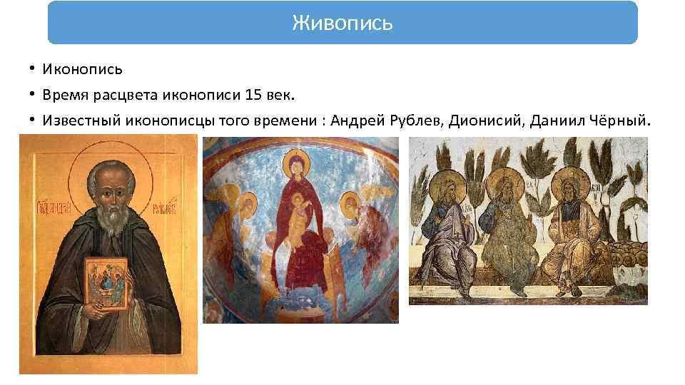 Живопись • Иконопись • Время расцвета иконописи 15 век. • Известный иконописцы того времени