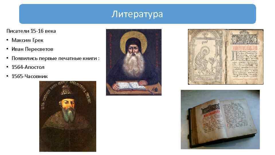 Литература Писатели 15 16 века • Максим Грек • Иван Пересветов • Появились первые