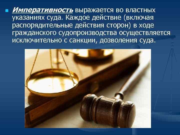 n Императивность выражается во властных указаниях суда. Каждое действие (включая распорядительные действия сторон) в