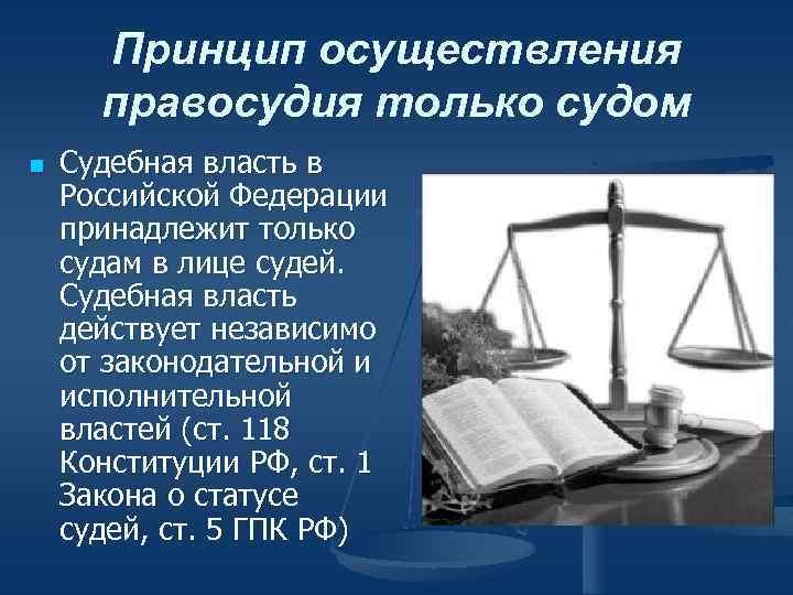 Принцип осуществления правосудия только судом n Судебная власть в Российской Федерации принадлежит только судам