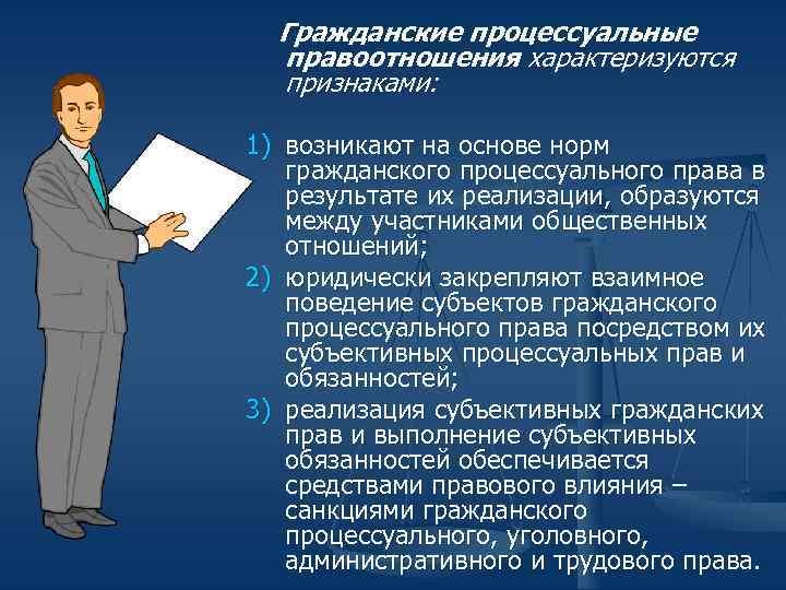 Гражданские процессуальные правоотношения характеризуются признаками: 1) возникают на основе норм гражданского процессуального права