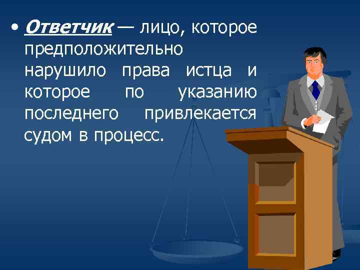 • Ответчик — лицо, которое предположительно нарушило права истца и которое по указанию
