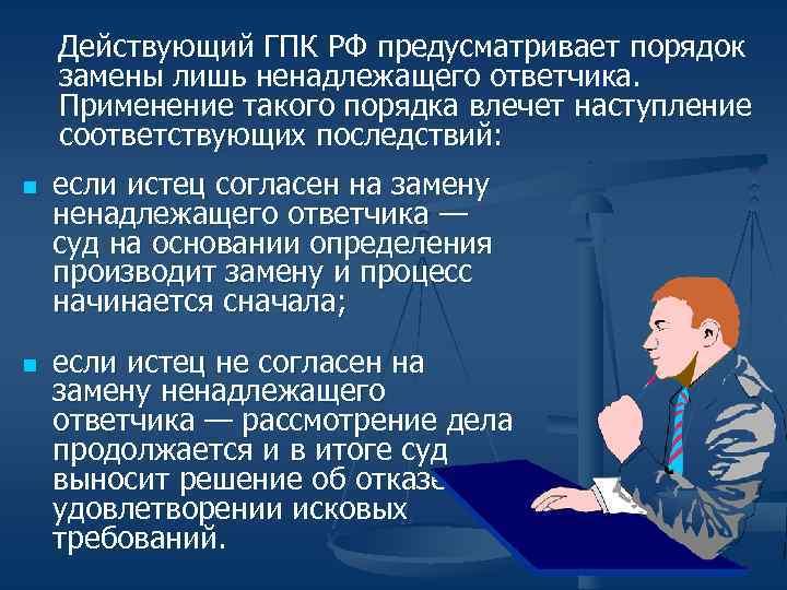 Действующий ГПК РФ предусматривает порядок замены лишь ненадлежащего ответчика. Применение такого порядка влечет наступление