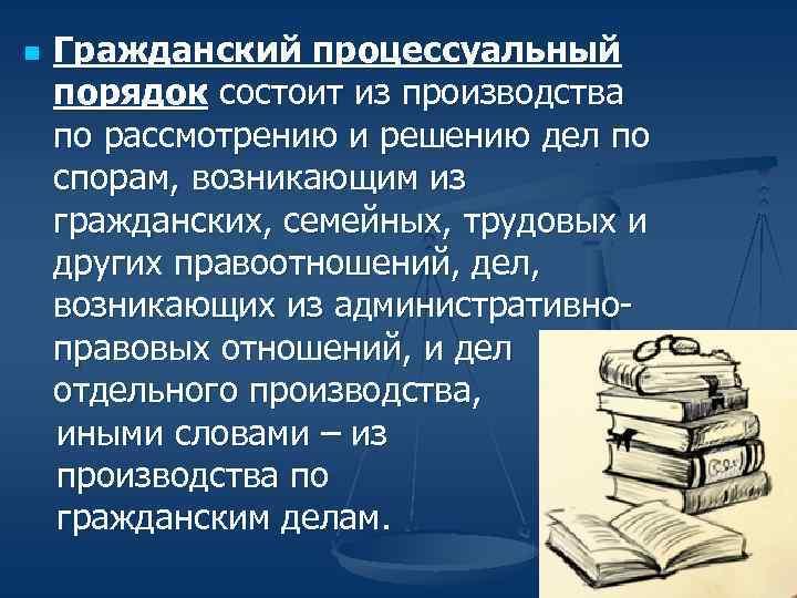 n Гражданский процессуальный порядок состоит из производства по рассмотрению и решению дел по спорам,