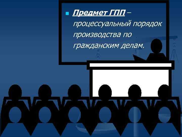 Предмет ГПП – процессуальный порядок производства по гражданским делам. n