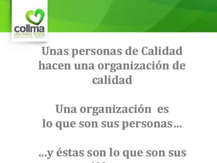 Unas personas de Calidad hacen una organización de calidad Una organización es lo que