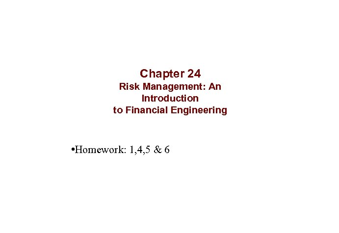 Chapter 24 Risk Management: An Introduction to Financial Engineering • Homework: 1, 4, 5