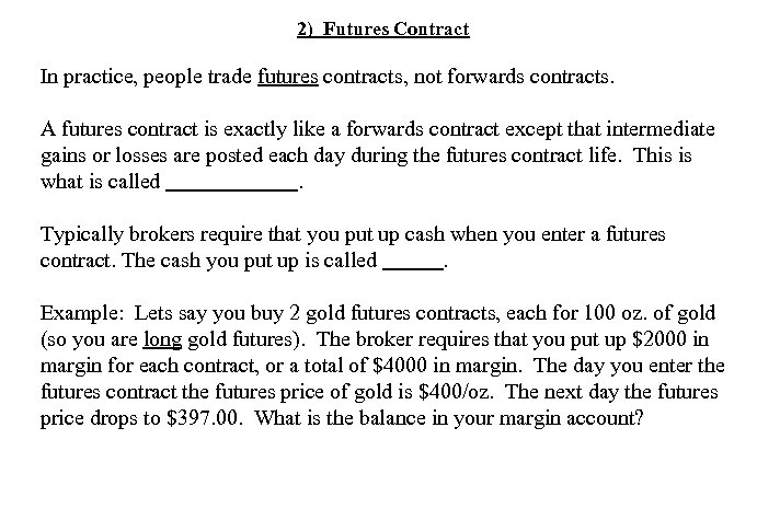 2) Futures Contract In practice, people trade futures contracts, not forwards contracts. A futures