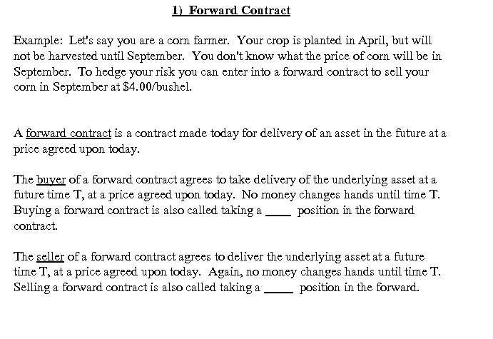 1) Forward Contract Example: Let's say you are a corn farmer. Your crop is