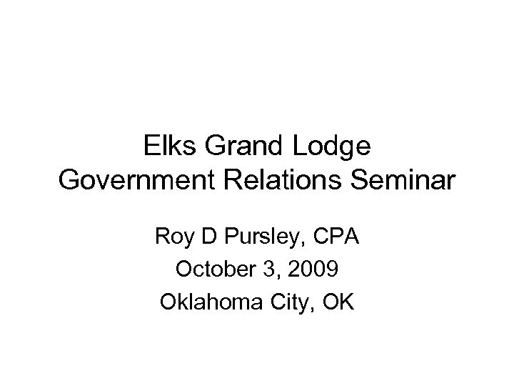 Elks Grand Lodge Government Relations Seminar Roy D Pursley, CPA October 3, 2009 Oklahoma