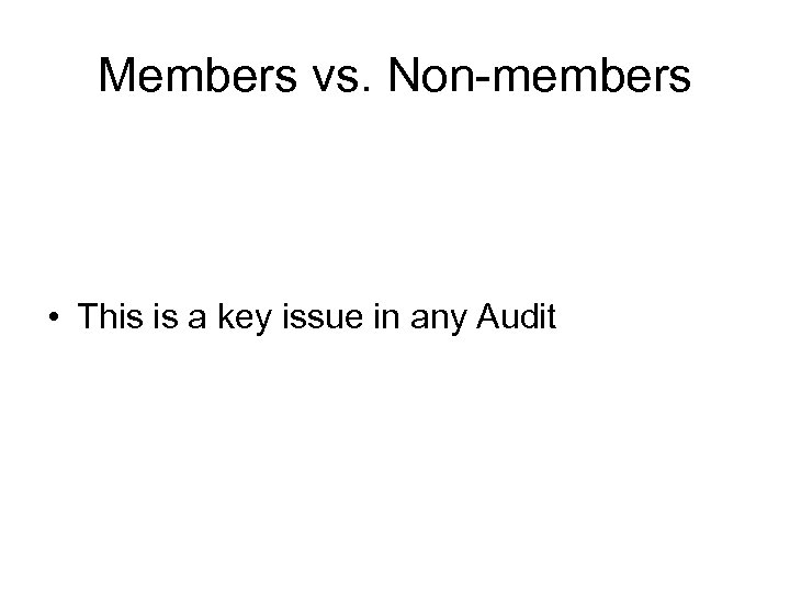 Members vs. Non-members • This is a key issue in any Audit