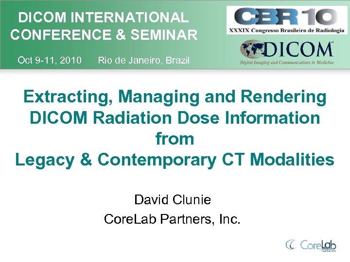 DICOM INTERNATIONAL CONFERENCE & SEMINAR Oct 9 -11, 2010 Rio de Janeiro, Brazil Extracting,