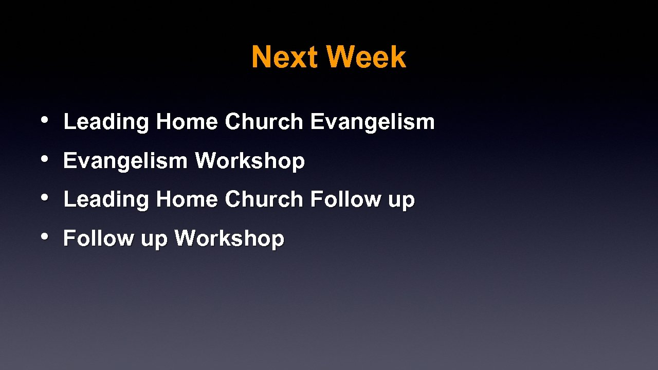 Next Week • • Leading Home Church Evangelism Workshop Leading Home Church Follow up