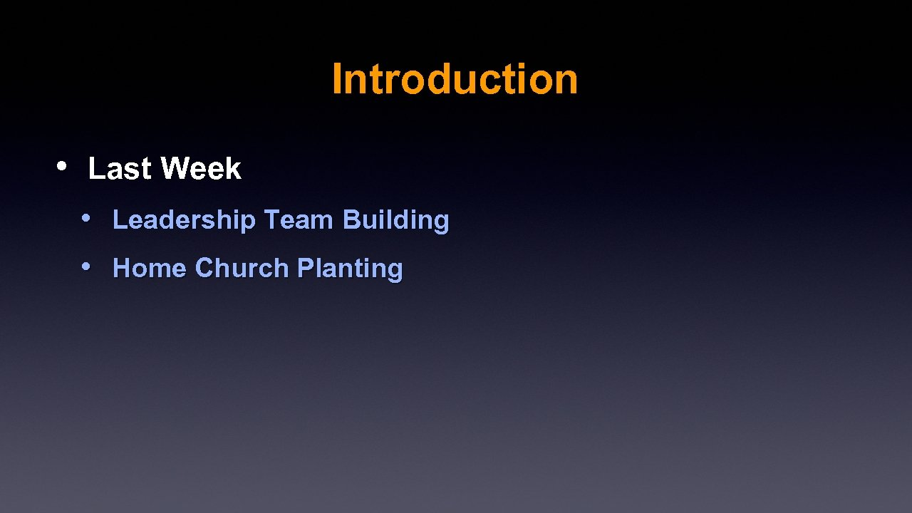 Introduction • Last Week • Leadership Team Building • Home Church Planting