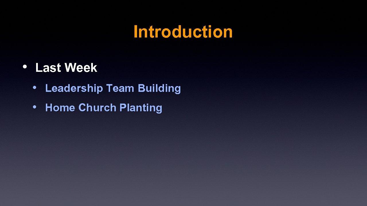 Introduction • Last Week • Leadership Team Building • Home Church Planting