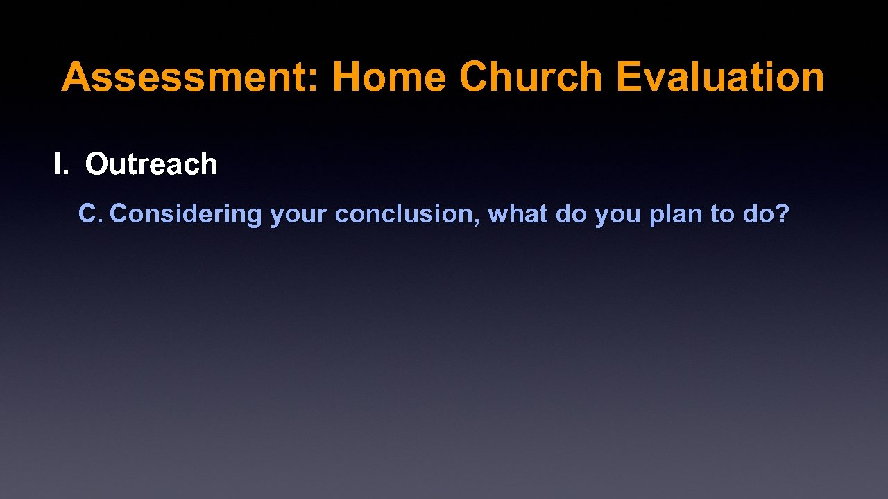 Assessment: Home Church Evaluation I. Outreach C. Considering your conclusion, what do you plan